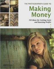The Photographer's Guıde To Makıng Money - 150 Ideas For Cuttıng Costs And Boostıng Profıts